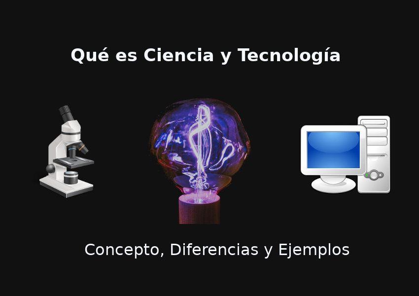 Qué Es Ciencia Y Tecnología Concepto Diferencias Y Relación